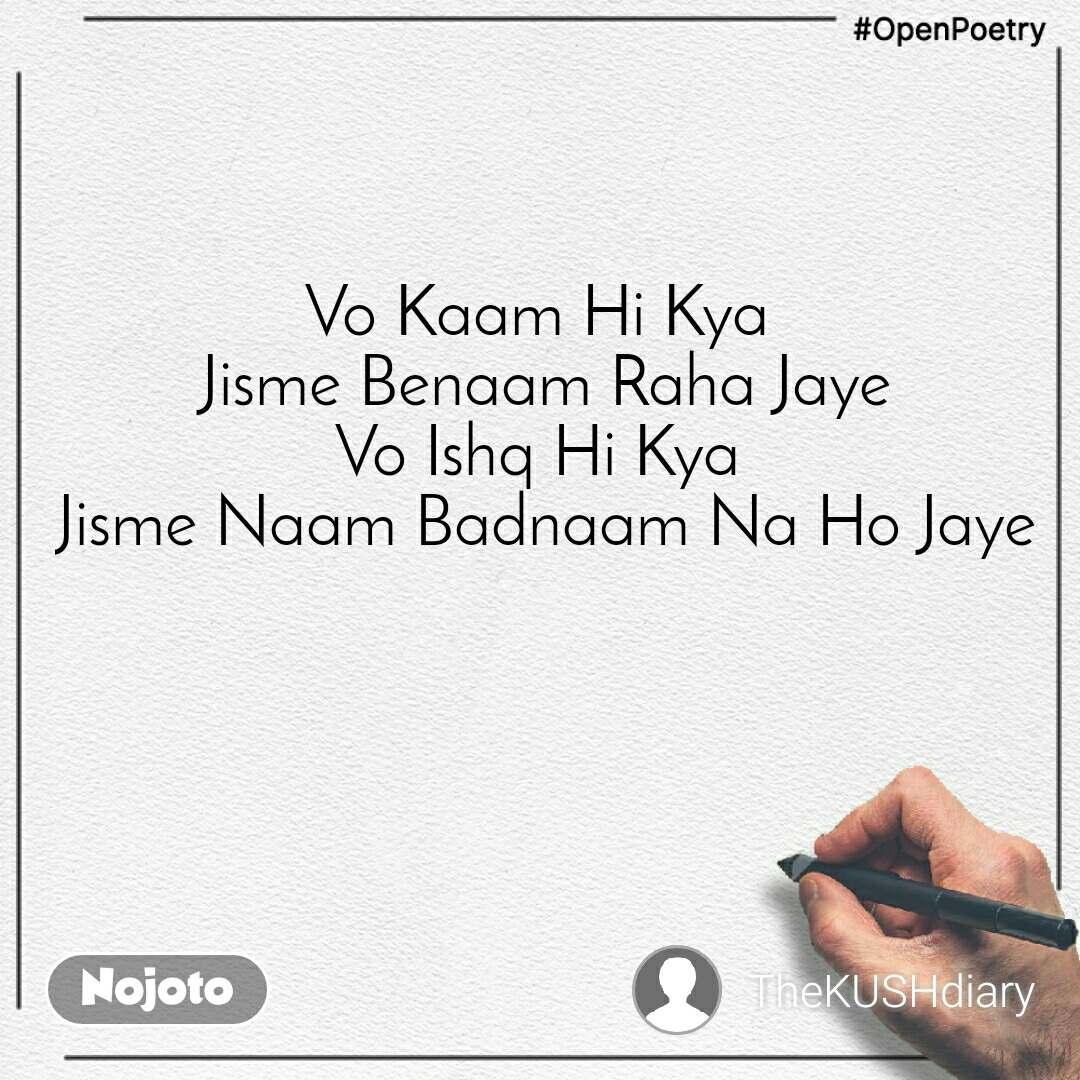 #OpenPoetry Vo Kaam Hi Kya  Jisme Benaam Raha Jaye Vo Ishq Hi Kya  Jisme Naam Badnaam Na Ho Jaye