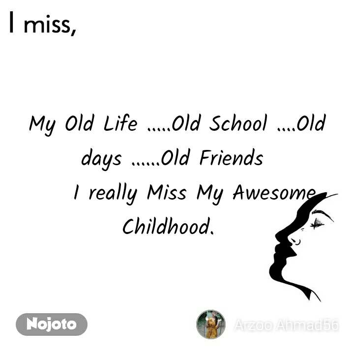 I miss  My Old Life .....Old School ....Old days ......Old Friends      I really Miss My Awesome Childhood.