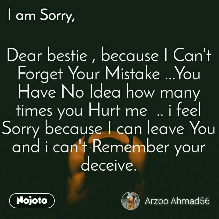 Dear bestie , because I Can't Forget Your Mistake ...You Have No Idea how many times you Hurt me  .. i feel Sorry because I can leave You and i can't Remember your deceive.