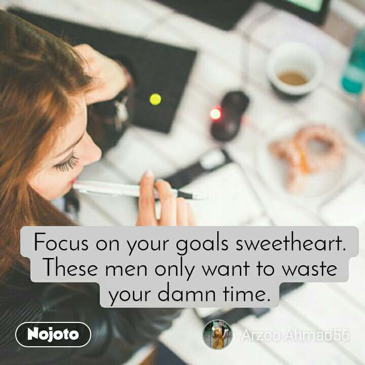Focus on your goals sweetheart. These men only want to waste your damn time.