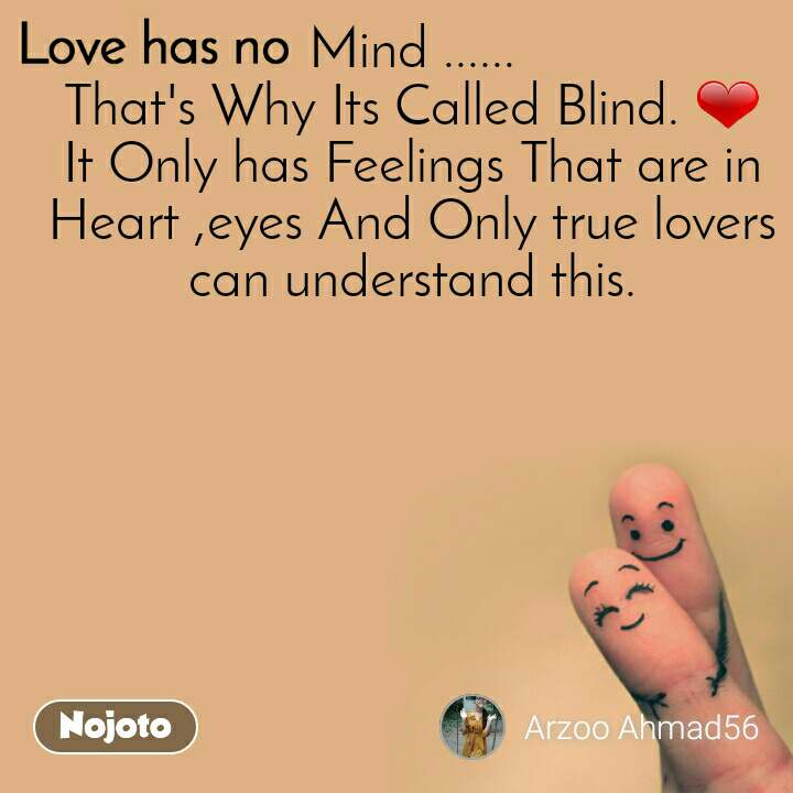 Love has no Mind ...... That's Why Its Called Blind. ❤ It Only has Feelings That are in Heart ,eyes And Only true lovers can understand this.