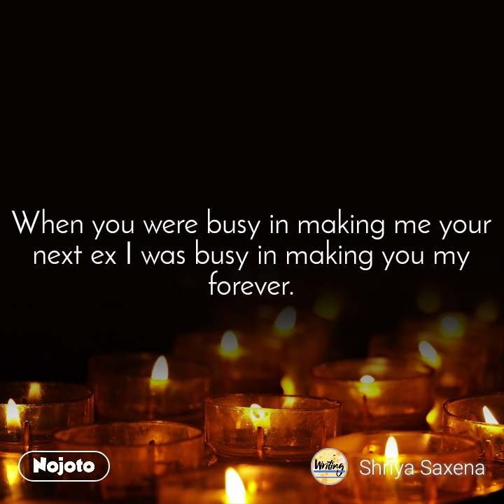 When you were busy in making me your next ex I was busy in making you my forever.