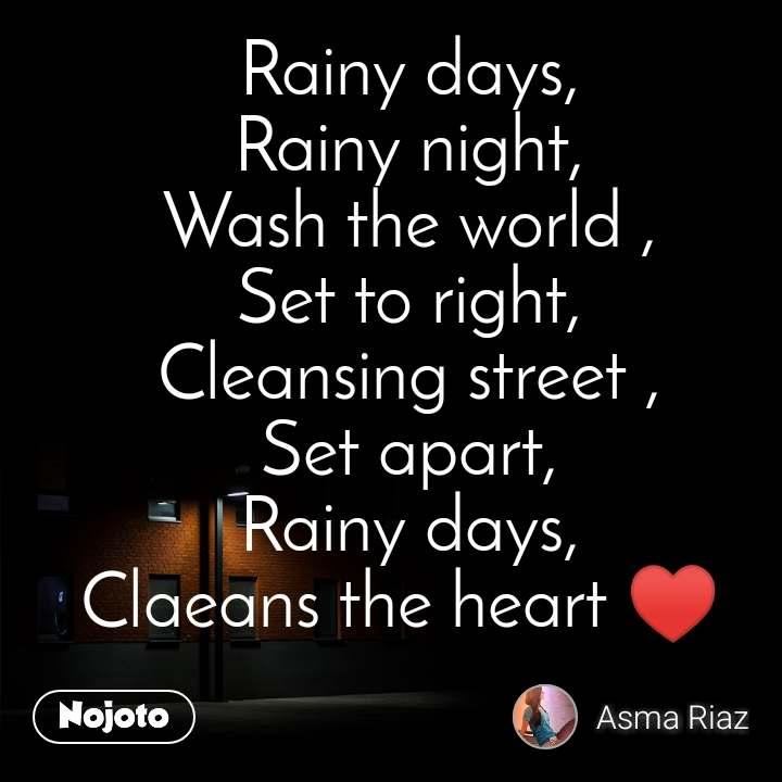 Rainy days, Rainy night, Wash the world , Set to right, Cleansing street , Set apart, Rainy days, Claeans the heart ♥