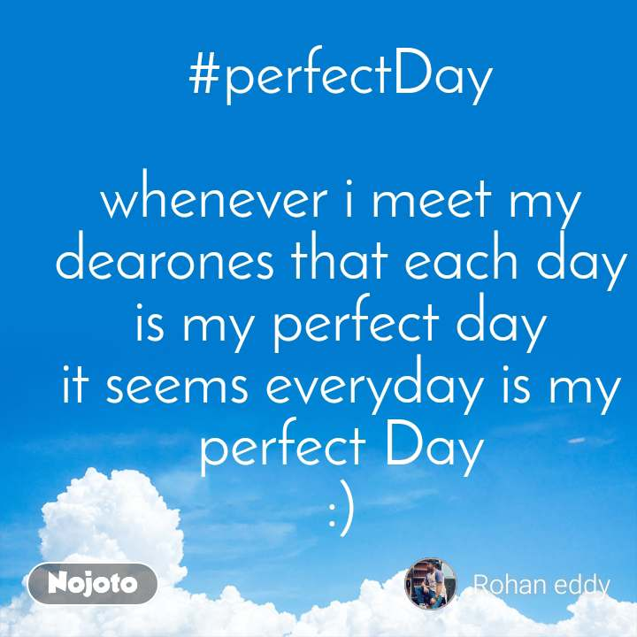 #perfectDay  whenever i meet my dearones that each day is my perfect day it seems everyday is my perfect Day :)