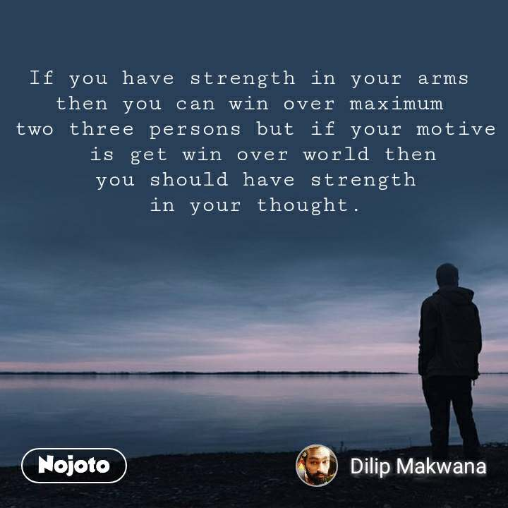 If you have strength in your arms  then you can win over maximum  two three persons but if your motive  is get win over world then  you should have strength  in your thought.