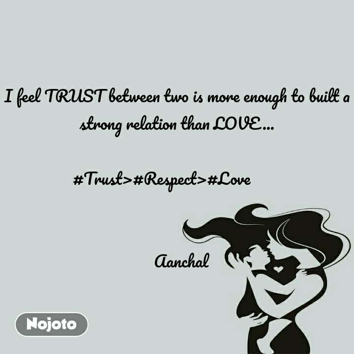 I feel TRUST between two is more enough to built a strong relation than LOVE...  #Trust>#Respect>#Love                           Aanchal