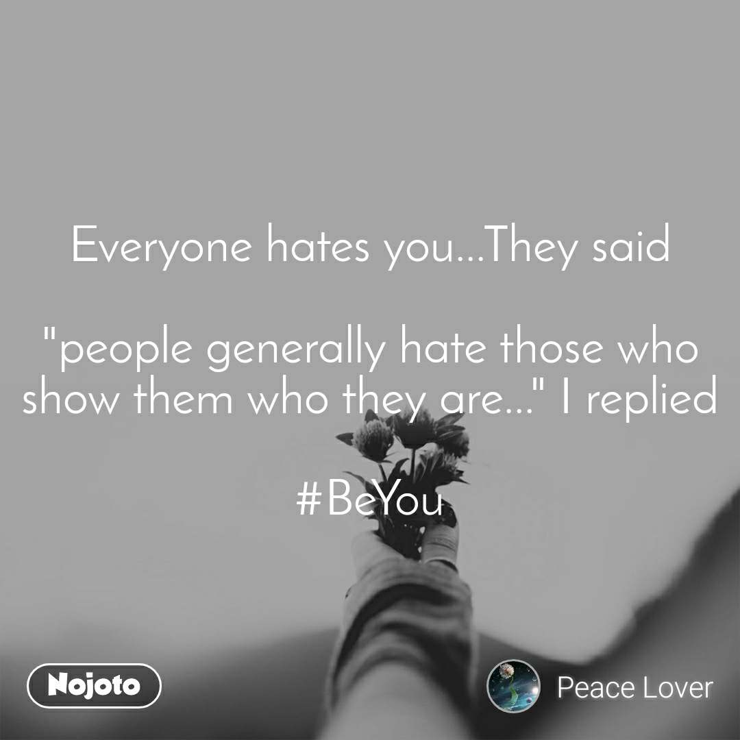 """Everyone hates you...They said  """"people generally hate those who show them who they are..."""" I replied  #BeYou"""