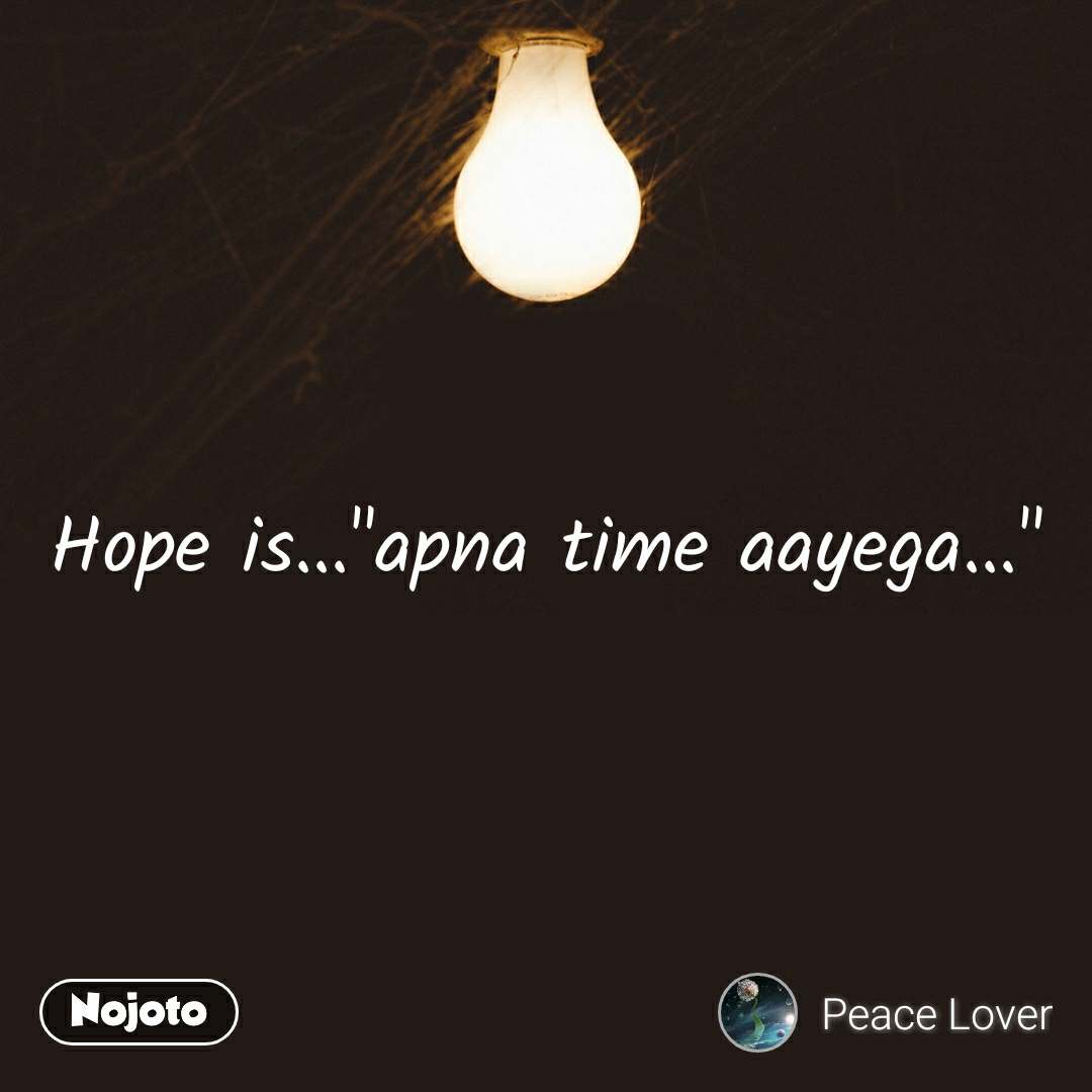 """Hope is...""""apna time aayega..."""""""