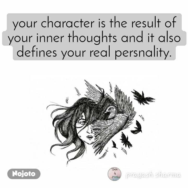 your character is the result of your inner thoughts and it also defines your real persnality.