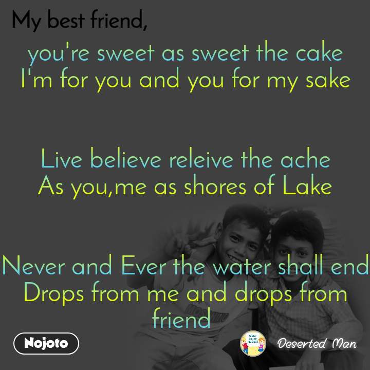 you're sweet as sweet the cake I'm for you and you for my sake   Live believe releive the ache As you,me as shores of Lake   Never and Ever the water shall end Drops from me and drops from friend