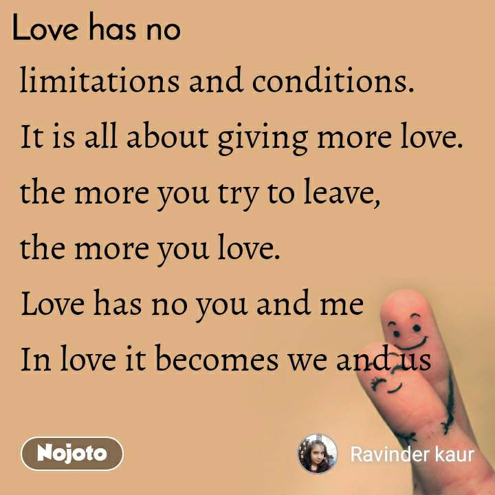 limitations and conditions. It is all about giving more love. the more you try to leave, the more you love. Love has no you and me In love it becomes we and us