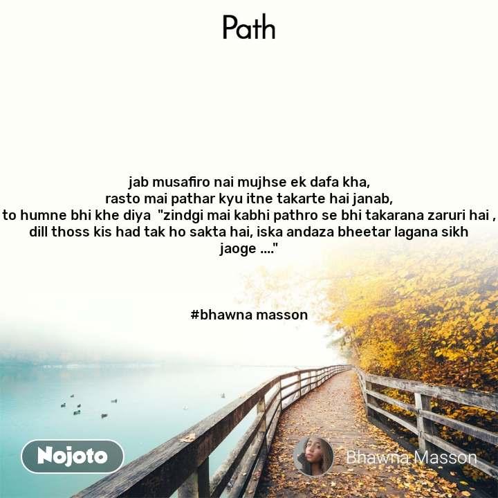 """Path jab musafiro nai mujhse ek dafa kha, rasto mai pathar kyu itne takarte hai janab, to humne bhi khe diya  """"zindgi mai kabhi pathro se bhi takarana zaruri hai , dill thoss kis had tak ho sakta hai, iska andaza bheetar lagana sikh jaoge ....""""    #bhawna masson"""