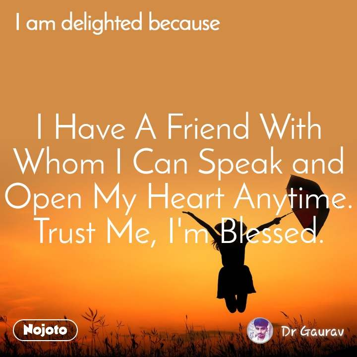 I Have A Friend With Whom I Can Speak and Open My Heart Anytime. Trust Me, I'm Blessed.