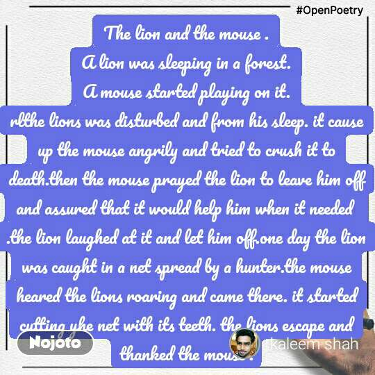 #OpenPoetry The lion and the mouse . A lion was sleeping in a forest. A mouse started playing on it. rlthe lions was disturbed and from his sleep. it cause up the mouse angrily and tried to crush it to death.then the mouse prayed the lion to leave him off and assured that it would help him when it needed  .the lion laughed at it and let him off.one day the lion was caught in a net spread by a hunter.the mouse heared the lions roaring and came there. it started cutting yhe net with its teeth. the lions escape and thanked the mouse .