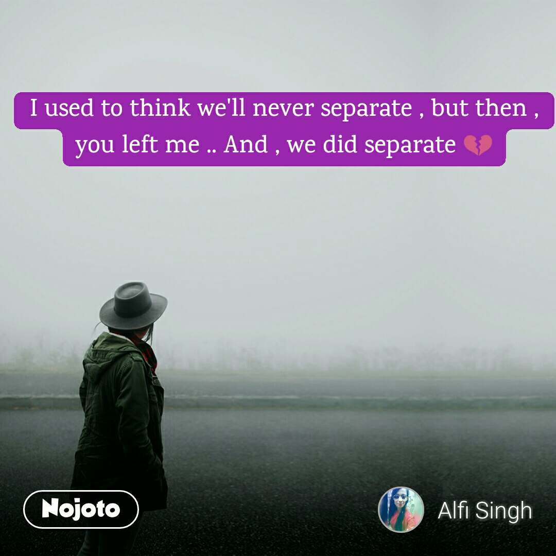 I used to think we'll never separate , but then , you left me .. And , we did separate 💔