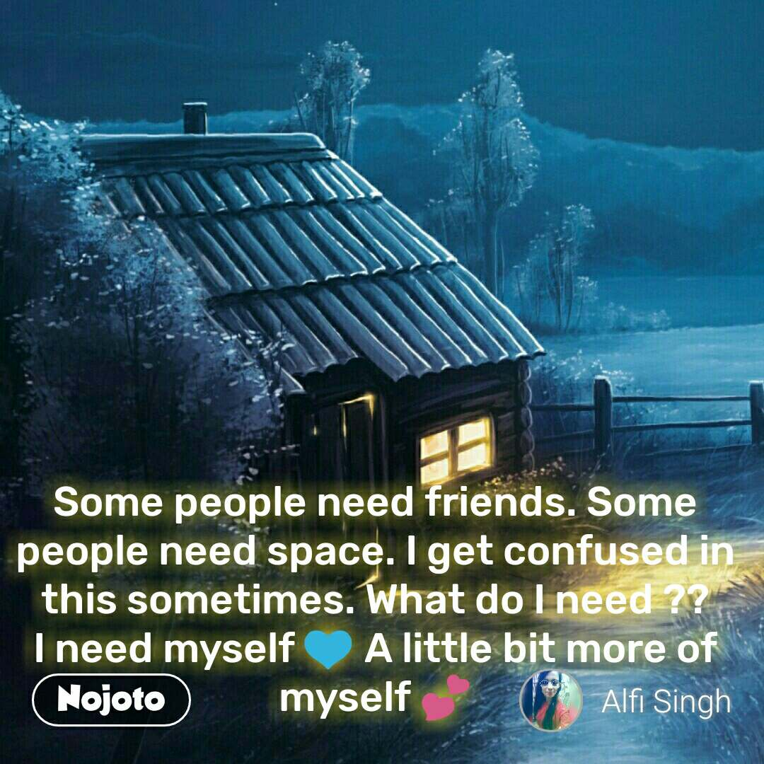 Some people need friends. Some people need space. I get confused in this sometimes. What do I need ?? I need myself 💙 A little bit more of myself 💕