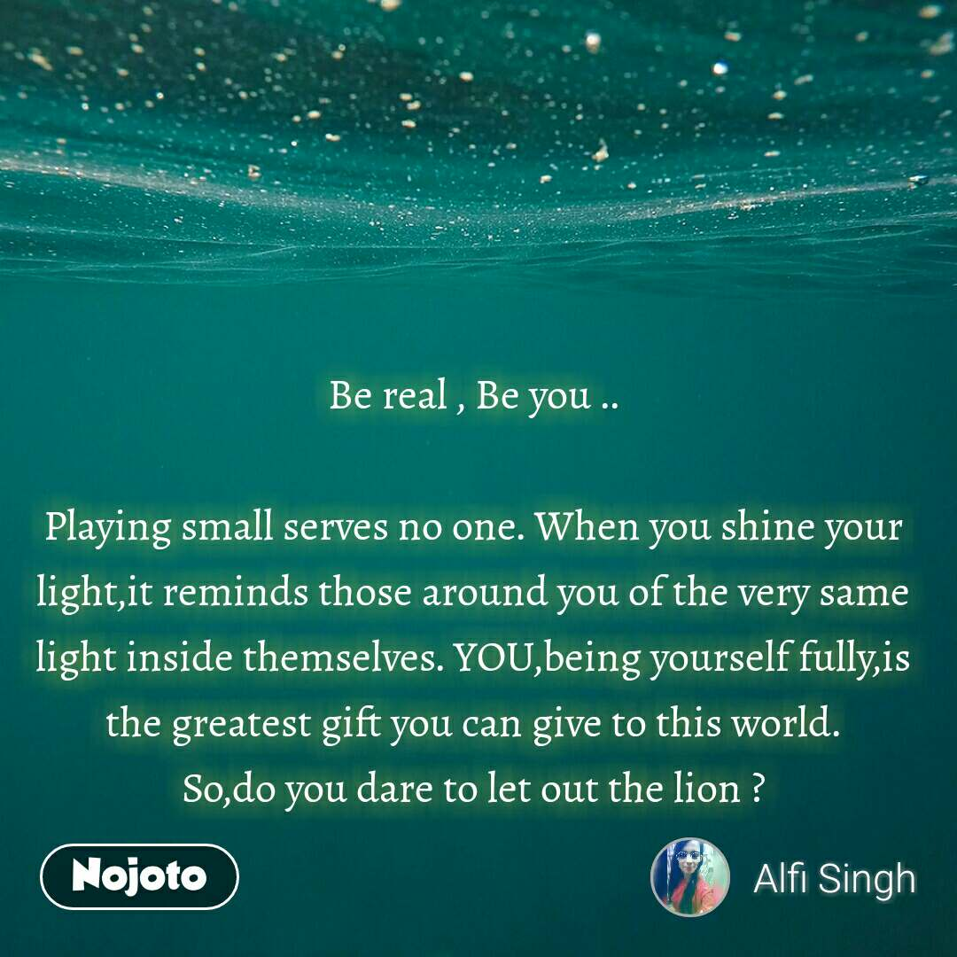 Be real , Be you ..  Playing small serves no one. When you shine your light,it reminds those around you of the very same light inside themselves. YOU,being yourself fully,is the greatest gift you can give to this world. So,do you dare to let out the lion ?