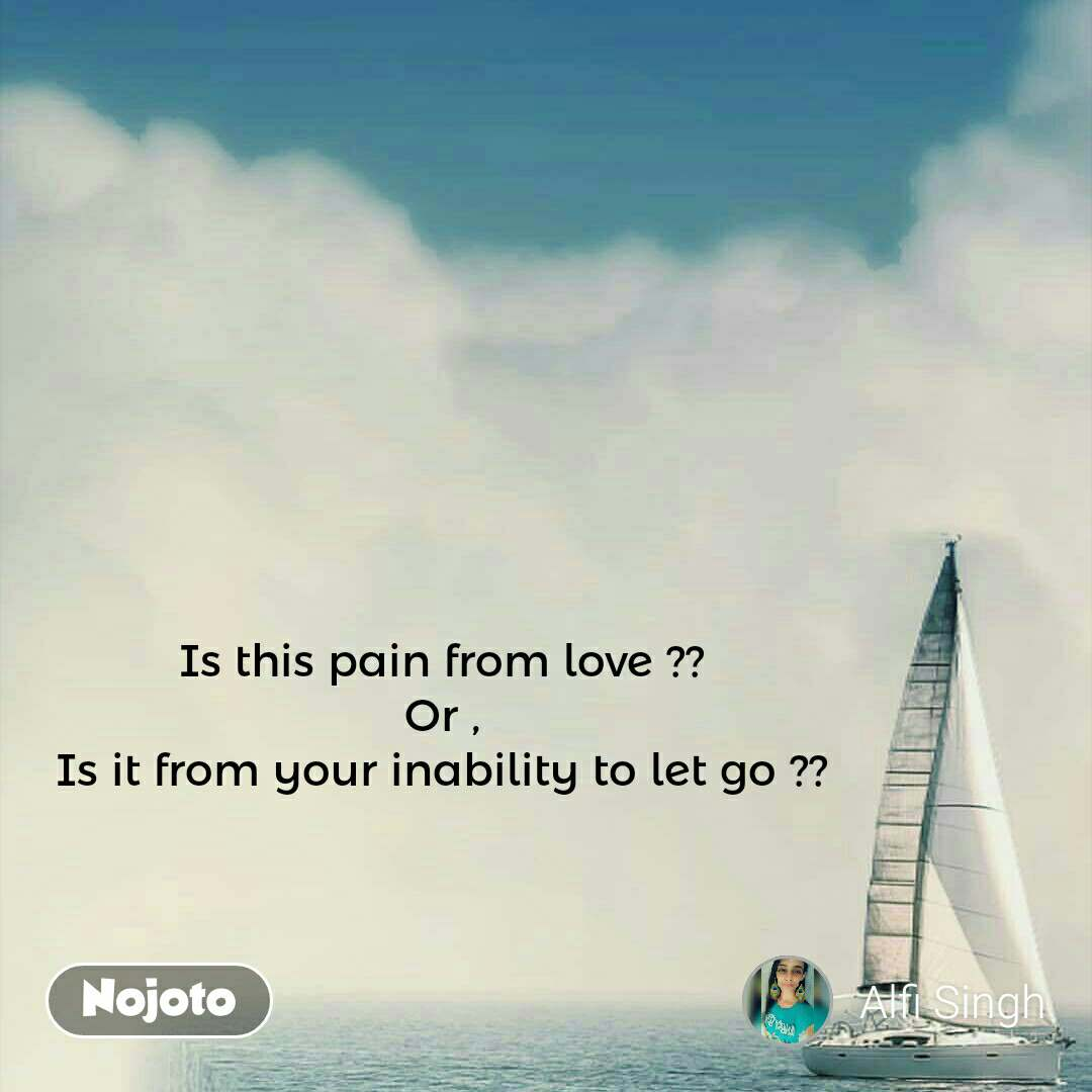 Is this pain from love ?? Or , Is it from your inability to let go ??
