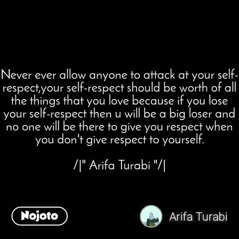 """Never ever allow anyone to attack at your self-respect,your self-respect should be worth of all the things that you love because if you lose your self-respect then u will be a big loser and no one will be there to give you respect when you don't give respect to yourself.  /