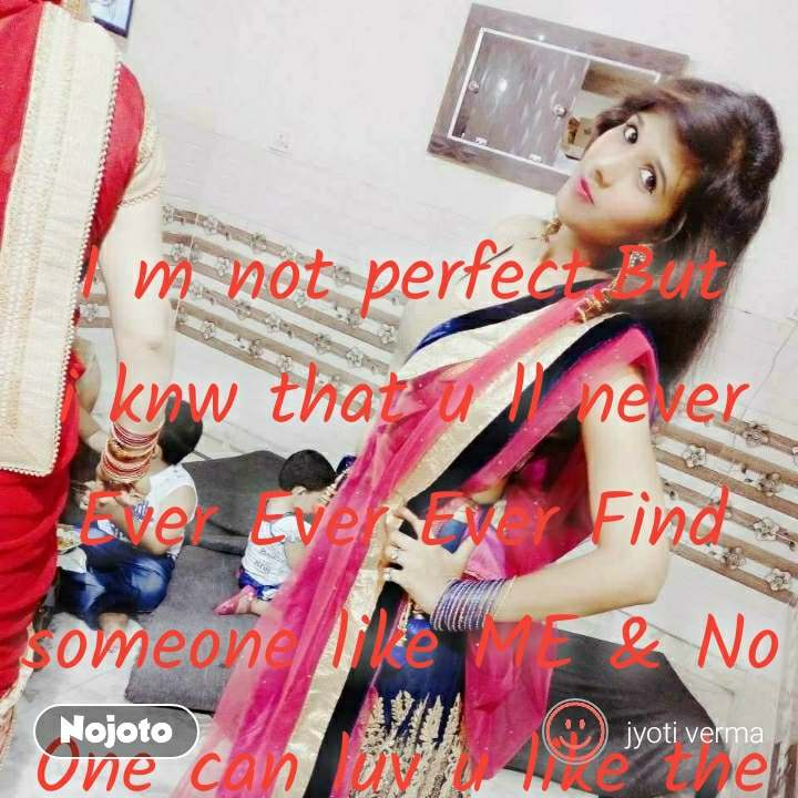 I m not perfect.But i knw that u ll never Ever Ever Ever Find someone like ME & No One can luv u like the way i do