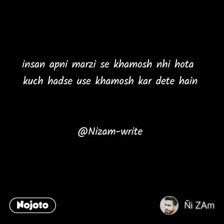 insan apni marzi se khamosh nhi hota  kuch hadse use khamosh kar dete hain   @Nizam-write