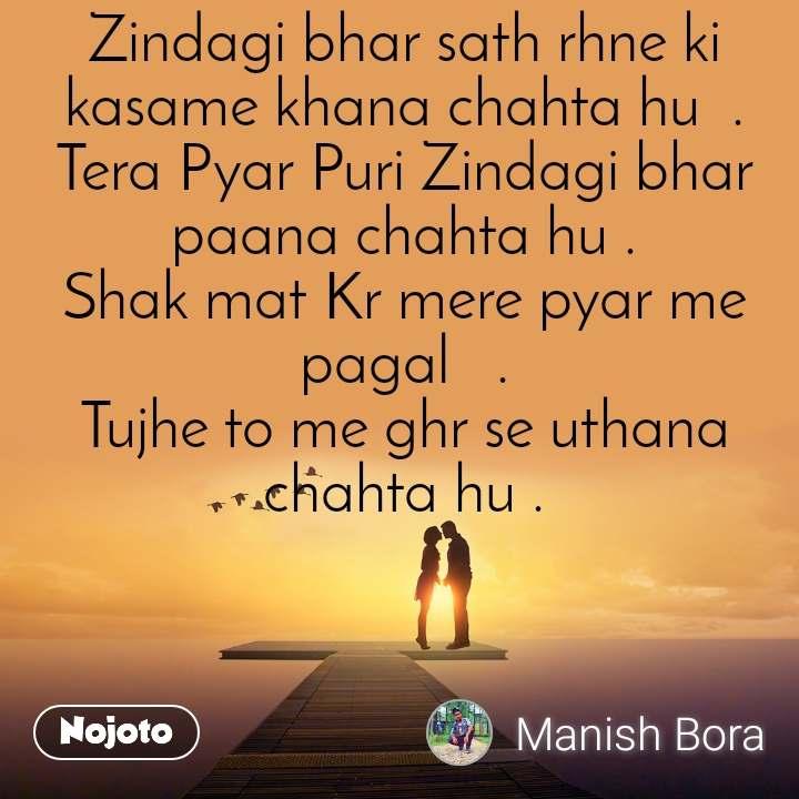 Zindagi bhar sath rhne ki kasame khana chahta hu  . Tera Pyar Puri Zindagi bhar paana chahta hu . Shak mat Kr mere pyar me pagal   . Tujhe to me ghr se uthana chahta hu .