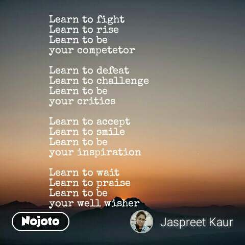 Learn to fight  Learn to rise Learn to be your competetor  Learn to defeat  Learn to challenge Learn to be  your critics  Learn to accept Learn to smile Learn to be your inspiration  Learn to wait Learn to praise Learn to be  your well wisher