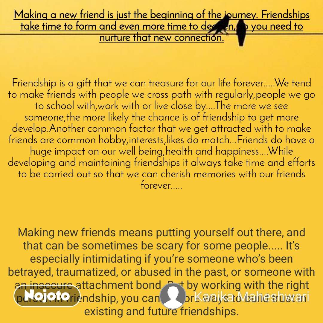 Making a new friend is just the beginning of the journey. Friendships take time to form and even more time to deepen, so you need to nurture that new connection.    Friendship is a gift that we can treasure for our life forever.....We tend to make friends with people we cross path with regularly,people we go to school with,work with or live close by....The more we see someone,the more likely the chance is of friendship to get more develop.Another common factor that we get attracted with to make friends are common hobby,interests,likes do match...Friends do have a huge impact on our well being,health and happiness....While developing and maintaining friendships it always take time and efforts to be carried out so that we can cherish memories with our friends forever.....    Making new friends means putting yourself out there, and that can be sometimes be scary for some people..... It's especially intimidating if you're someone who's been betrayed, traumatized, or abused in the past, or someone with an insecure attachment bond. But by working with the right person in friendship, you can explore ways to build trust in existing and future friendships.