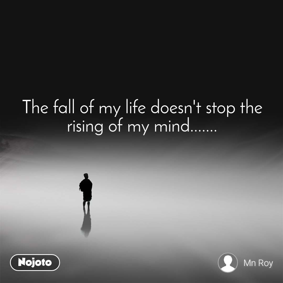 The fall of my life doesn't stop the rising of my mind.......