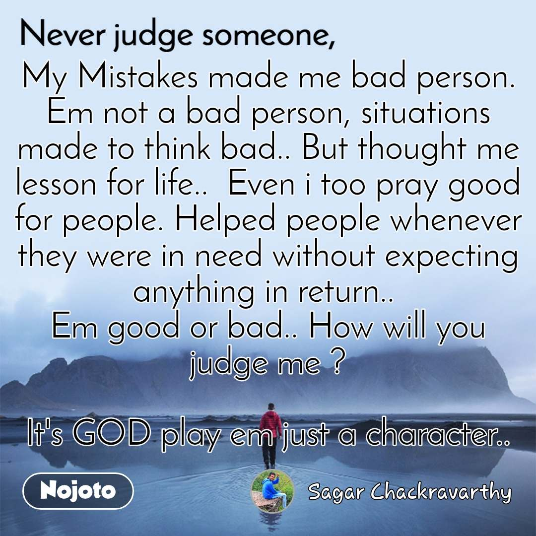 My Mistakes made me bad person. Em not a bad person, situations made to think bad.. But thought me lesson for life..  Even i too pray good for people. Helped people whenever they were in need without expecting anything in return..  Em good or bad.. How will you judge me ?  It's GOD play em just a character..