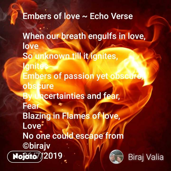 Embers of love ~ Echo Verse  When our breath engulfs in love, love So unknown till it ignites, Ignites Embers of passion yet obscure, obscure By uncertainties and fear, Fear Blazing in Flames of love, Love No one could escape from ©birajv 26/7/2019
