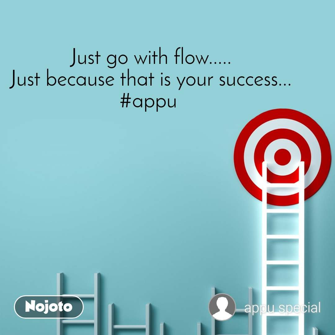 Just go with flow..... Just because that is your success... #appu