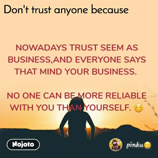 NOWADAYS TRUST SEEM AS BUSINESS,AND EVERYONE SAYS THAT MIND YOUR BUSINESS.   NO ONE CAN BE MORE RELIABLE WITH YOU THAN YOURSELF. 😊
