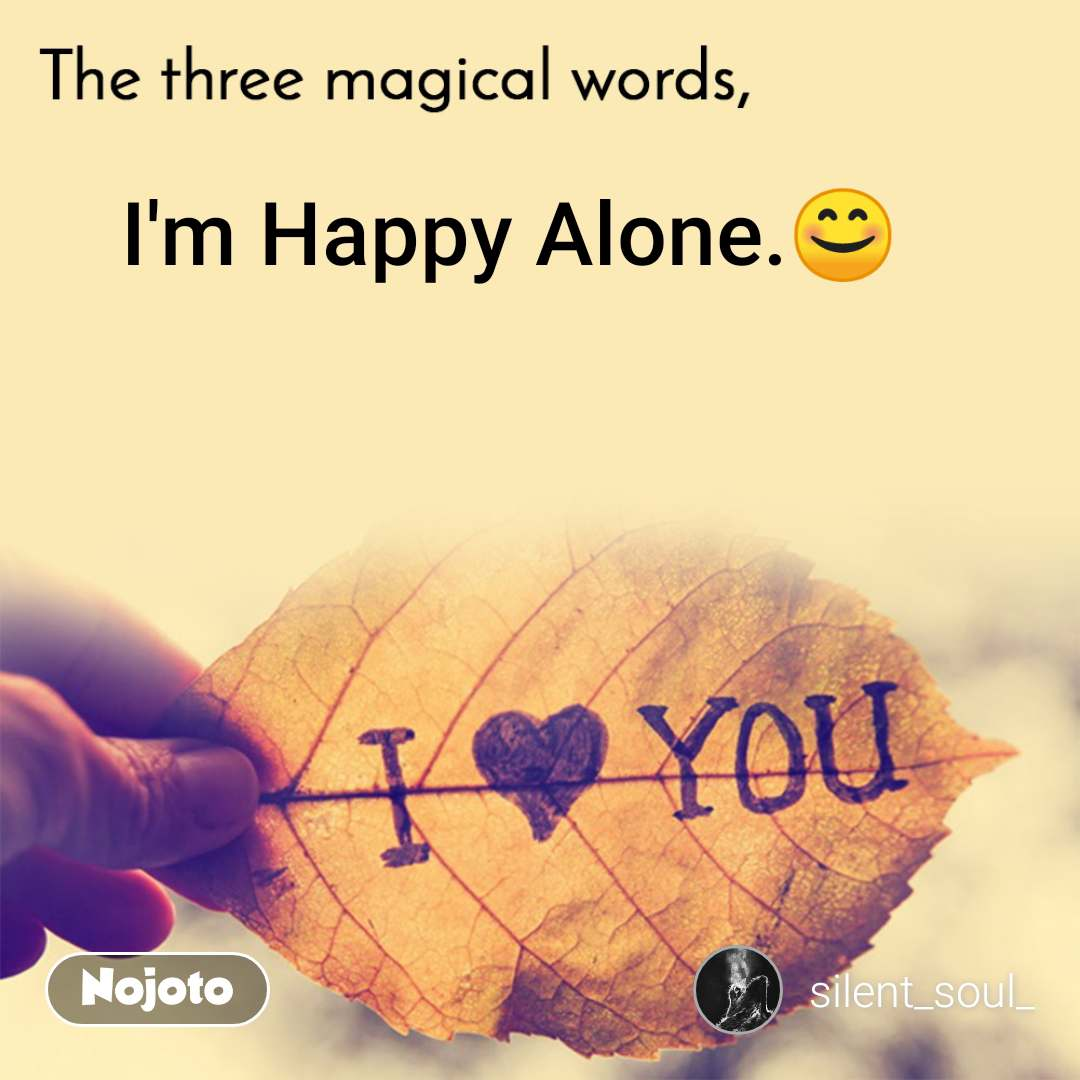The three magical words I'm Happy Alone.😊