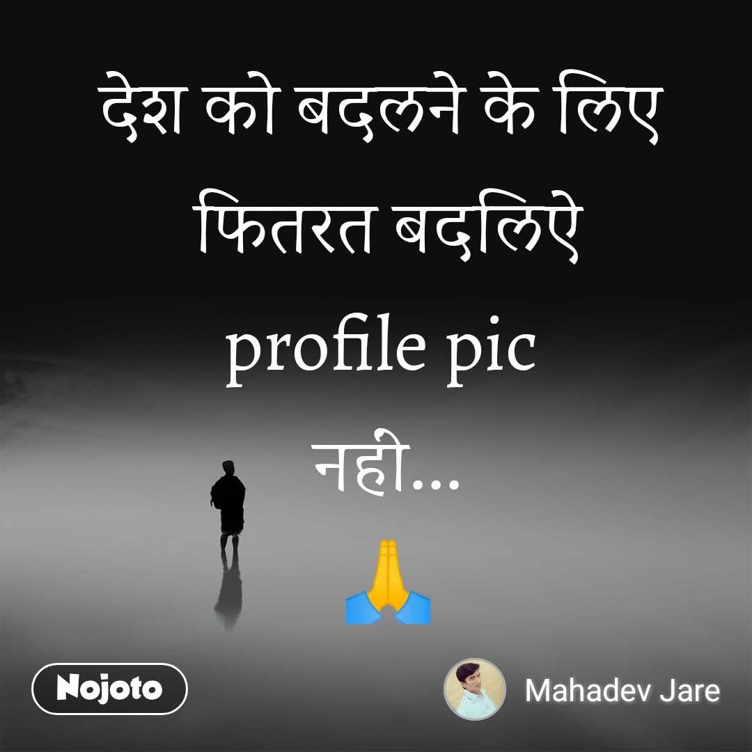 देश को बदलने के लिए फितरत बदलिऐ profile pic  नहीं... 🙏