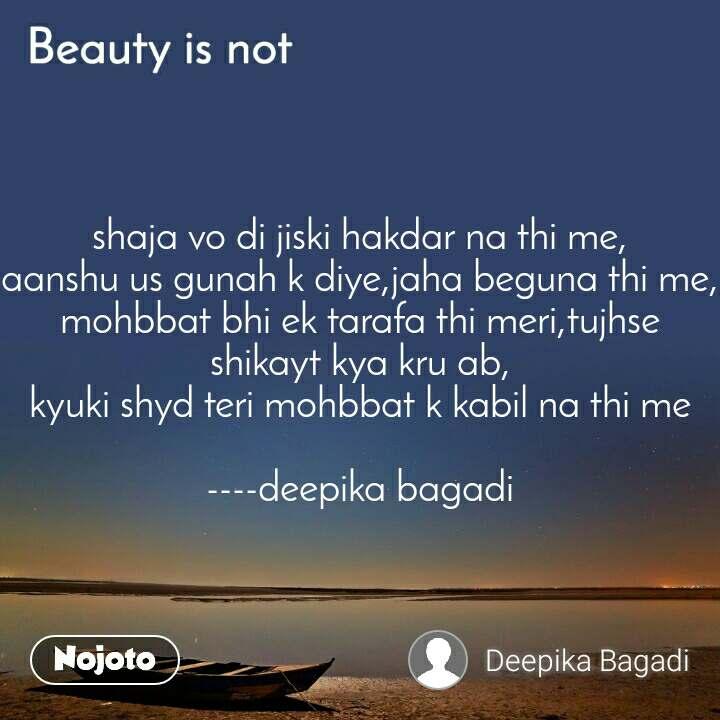 Beauty is not shaja vo di jiski hakdar na thi me, aanshu us gunah k diye,jaha beguna thi me, mohbbat bhi ek tarafa thi meri,tujhse shikayt kya kru ab, kyuki shyd teri mohbbat k kabil na thi me  ----deepika bagadi