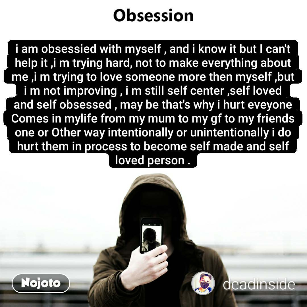 i am obsessied with myself , and i know it but I can't help it ,i m trying hard, not to make everything about me ,i m trying to love someone more then myself ,but i m not improving , i m still self center ,self loved and self obsessed , may be that's why i hurt eveyone Comes in mylife from my mum to my gf to my friends one or Other way intentionally or unintentionally i do hurt them in process to become self made and self loved person .