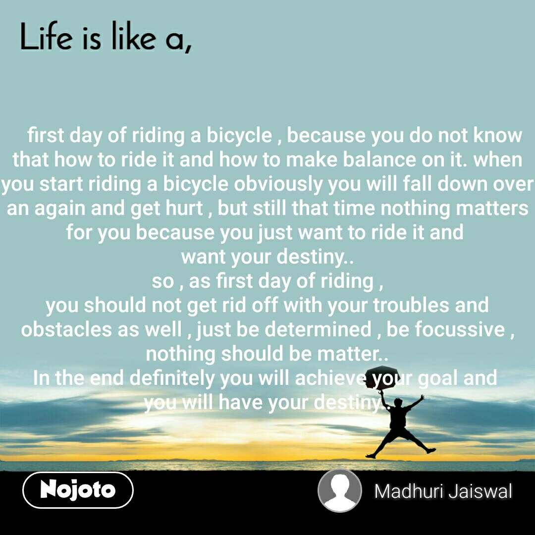 Life is like a    first day of riding a bicycle , because you do not know that how to ride it and how to make balance on it. when you start riding a bicycle obviously you will fall down over an again and get hurt , but still that time nothing matters for you because you just want to ride it and  want your destiny.. so , as first day of riding , you should not get rid off with your troubles and obstacles as well , just be determined , be focussive , nothing should be matter.. In the end definitely you will achieve your goal and  you will have your destiny..