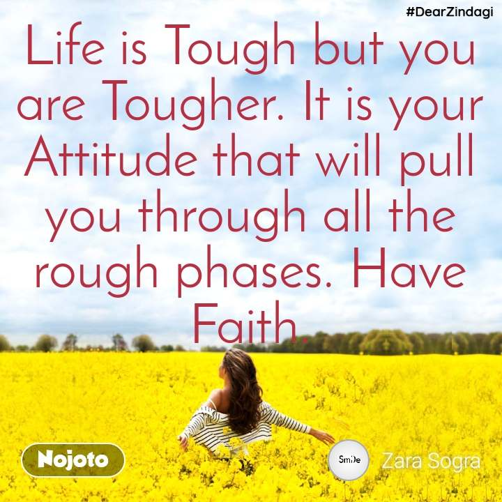 #DearZindagi Life is Tough but you are Tougher. It is your Attitude that will pull you through all the rough phases. Have Faith.