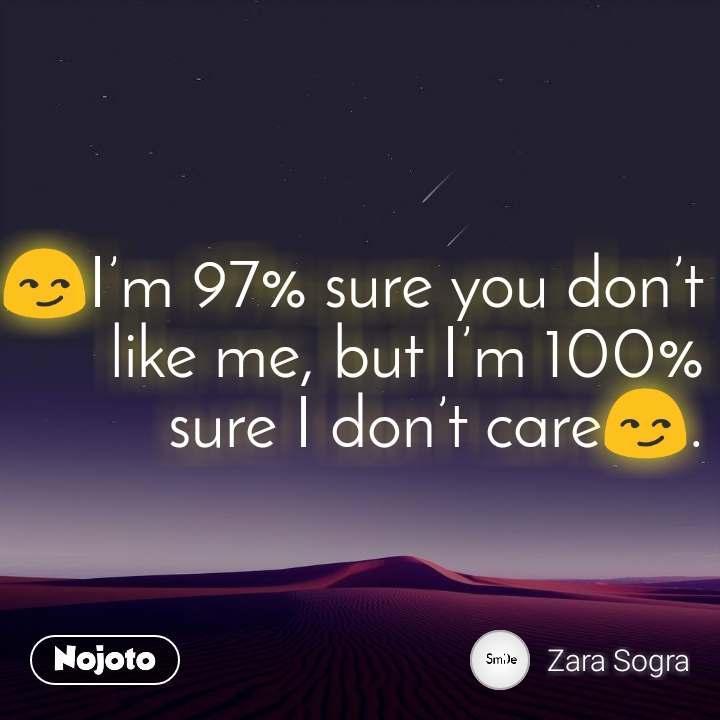 😏I'm 97% sure you don't like me, but I'm 100% sure I don't care😏.