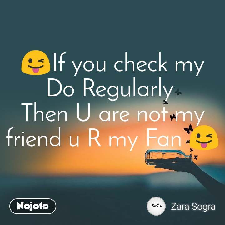 😜If you check my Do Regularly  Then U are not my friend u R my Fan 😜