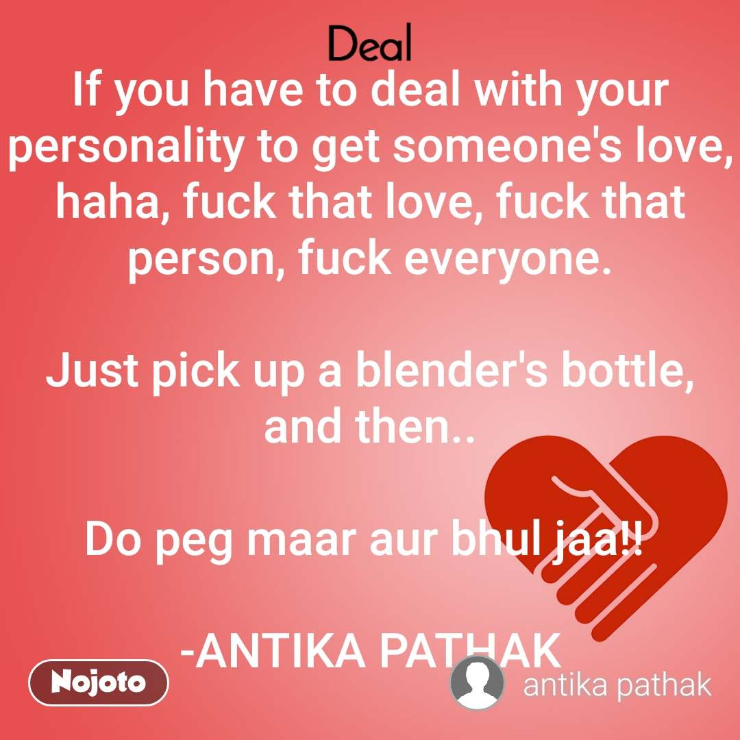 If you have to deal with your personality to get someone's love, haha, fuck that love, fuck that person, fuck everyone.  Just pick up a blender's bottle, and then..  Do peg maar aur bhul jaa!!   -ANTIKA PATHAK