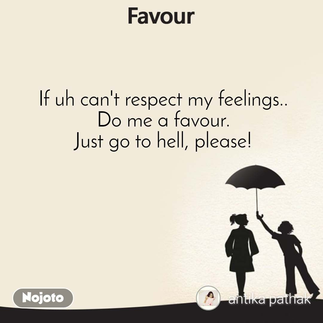 Favour If uh can't respect my feelings.. Do me a favour. Just go to hell, please!