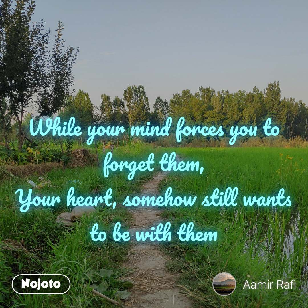 While your mind forces you to forget them, Your heart, somehow still wants to be with them