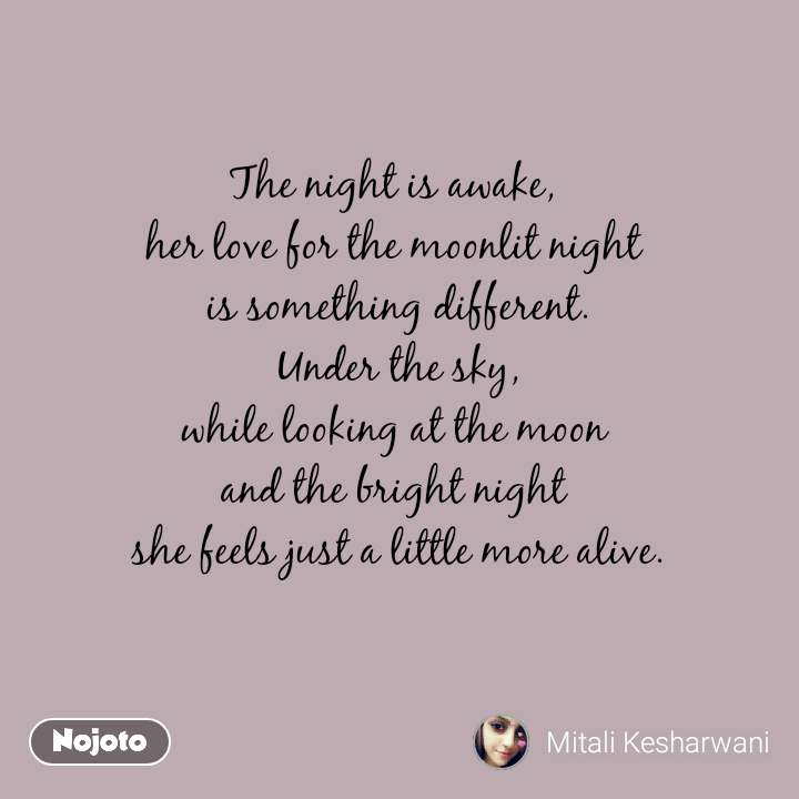 The night is awake,  her love for the moonlit night  is something different. Under the sky, while looking at the moon  and the bright night  she feels just a little more alive.