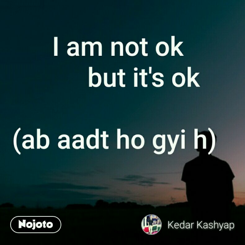 I Am Not Ok But Its Ok Ab Aadt Ho Gyi H Kedardiary Quotes Sh