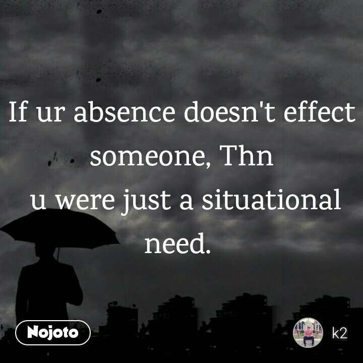 If ur absence doesn't effect someone, Thn  u were just a situational need.