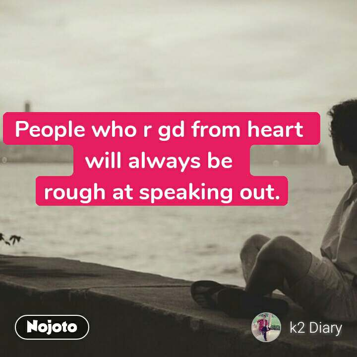 People who r gd from heart  will always be  rough at speaking out.