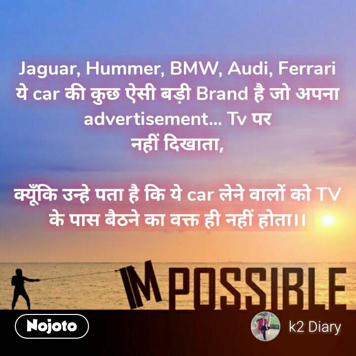 Impossible  Jaguar, Hummer, BMW, Audi, Ferrari ये car की कुछ ऐसी बड़ी Brand है जो अपना advertisement... Tv पर नहीं दिखाता,  क्यूँकि उन्हे पता है कि ये car लेने वालों को TV के पास बैठने का वक्त ही नहीं होता।।