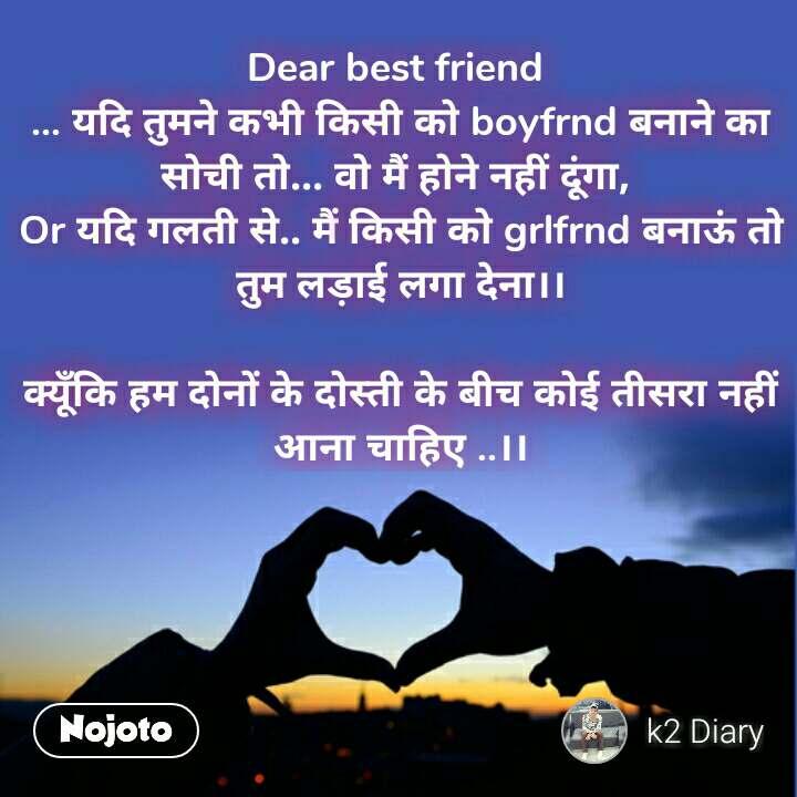 Dear best friend  ... यदि तुमने कभी किसी को boyfrnd बनाने का सोची तो... वो मैं होने नहीं दूंगा,  Or यदि गलती से.. मैं किसी को grlfrnd बनाऊं तो तुम लड़ाई लगा देना।।  क्यूँकि हम दोनों के दोस्ती के बीच कोई तीसरा नहीं आना चाहिए ..।। #NojotoQuote
